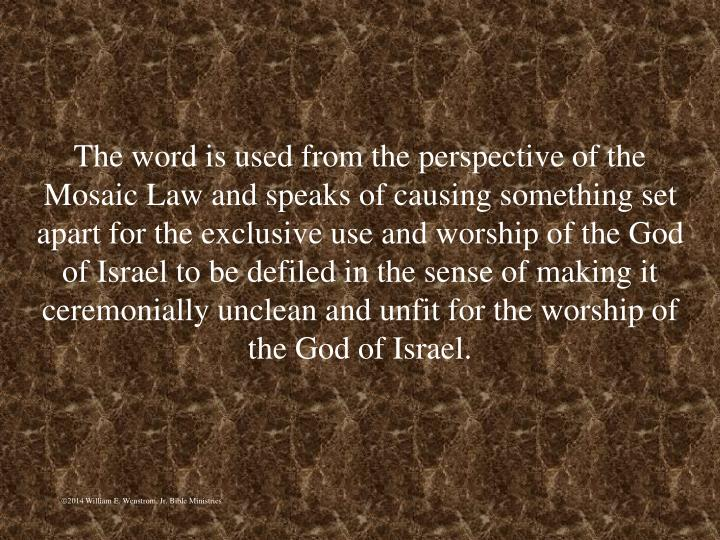 The word is used from the perspective of the Mosaic Law and speaks of causing something set apart for the exclusive use and worship of the God of Israel to be defiled in the sense of making it ceremonially unclean and unfit for the worship of the God of Israel.