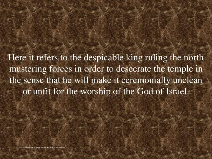 Here it refers to the despicable king ruling the north mustering forces in order to desecrate the temple in the sense that he will make it ceremonially unclean or unfit for the worship of the God of Israel.