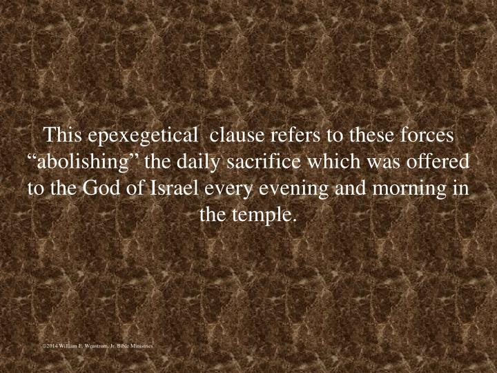 """This epexegetical  clause refers to these forces """"abolishing"""" the daily sacrifice which was offered to the God of Israel every evening and morning in the temple."""