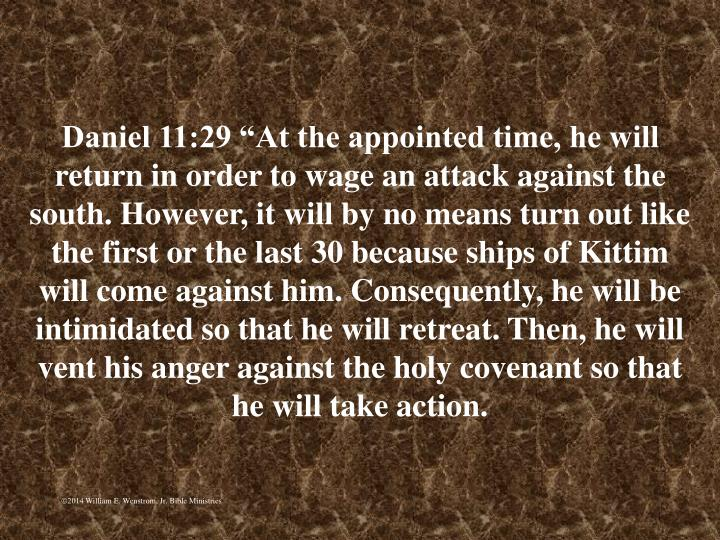 """Daniel 11:29 """"At the appointed time, he will return in order to wage an attack against the south. However, it will by no means turn out like the first or the last 30 because ships of Kittim will come against him. Consequently, he will be intimidated so that he will retreat. Then, he will vent his anger against the holy covenant so that he will take action."""