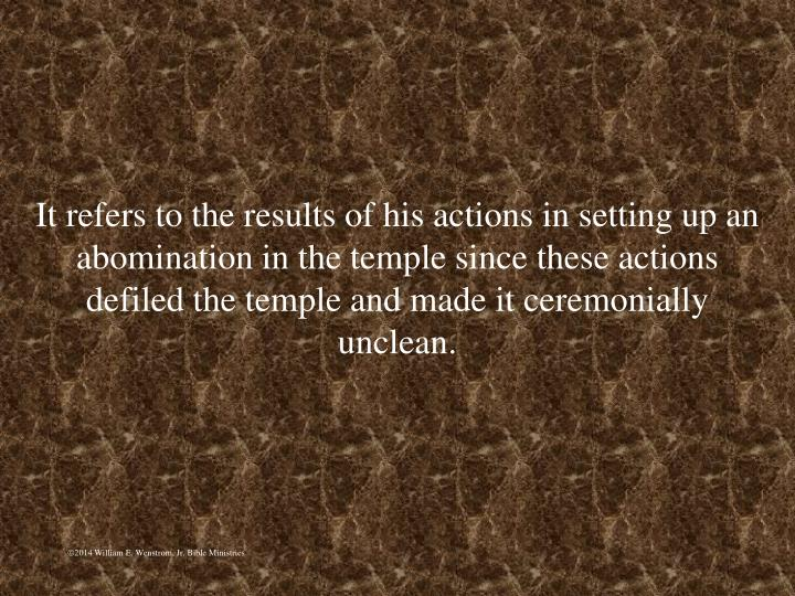 It refers to the results of his actions in setting up an abomination in the temple since these actions defiled the temple and made it ceremonially unclean.