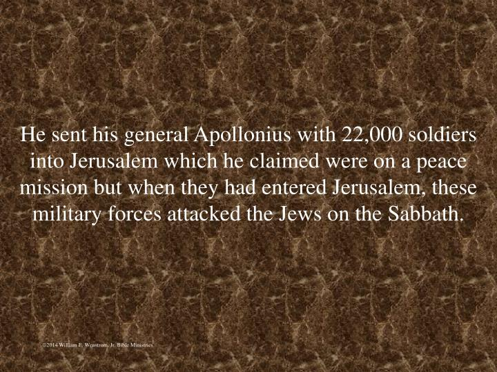 He sent his general Apollonius with 22,000 soldiers into Jerusalem which he claimed were on a peace mission but when they had entered Jerusalem, these military forces attacked the Jews on the Sabbath.