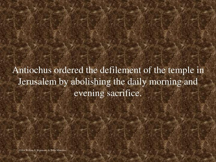 Antiochus ordered the defilement of the temple in Jerusalem by abolishing the daily morning and evening sacrifice.