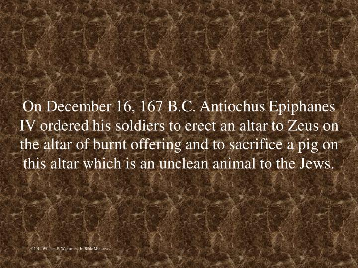 On December 16, 167 B.C. Antiochus Epiphanes IV ordered his soldiers to erect an altar to Zeus on the altar of burnt offering and to sacrifice a pig on this altar which is an unclean animal to the Jews.