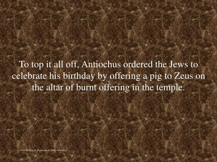 To top it all off, Antiochus ordered the Jews to celebrate his birthday by offering a pig to Zeus on the altar of burnt offering in the temple.