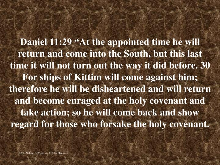 """Daniel 11:29 """"At the appointed time he will return and come into the South, but this last time it will not turn out the way it did before. 30 For ships of Kittim will come against him; therefore he will be disheartened and will return and become enraged at the holy covenant and take action; so he will come back and show regard for those who forsake the holy covenant."""