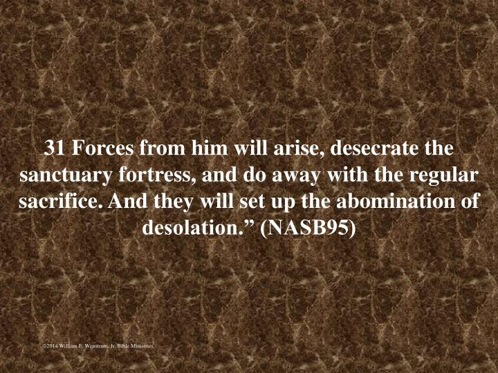 """31 Forces from him will arise, desecrate the sanctuary fortress, and do away with the regular sacrifice. And they will set up the abomination of desolation."""" (NASB95)"""
