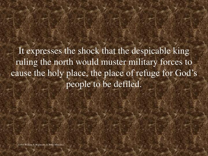 It expresses the shock that the despicable king ruling the north would muster military forces to cause the holy place, the place of refuge for God's people to be defiled.