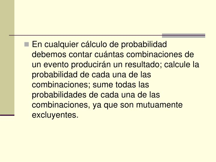En cualquier cálculo de probabilidad debemos contar cuántas combinaciones de un evento producirán un resultado; calcule la probabilidad de cada una de las combinaciones; sume todas las probabilidades de cada una de las combinaciones, ya que son mutuamente excluyentes.