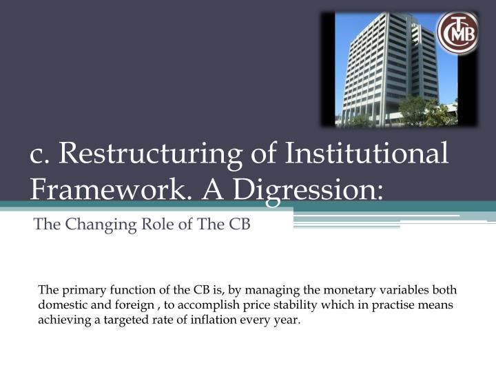 c. Restructuring of Institutional Framework. A Digression: