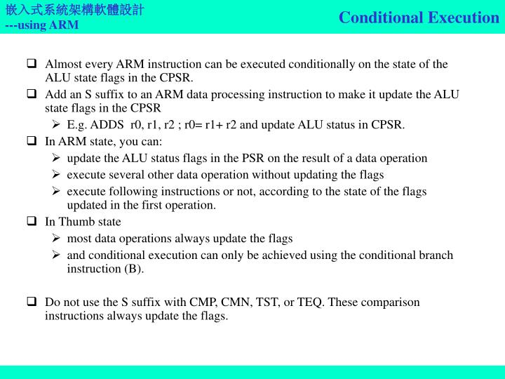 Almost every ARM instruction can be executed conditionally on the state of the ALU state flags in the CPSR.