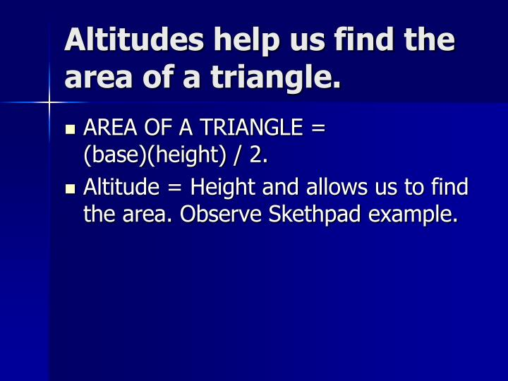 Altitudes help us find the area of a triangle.