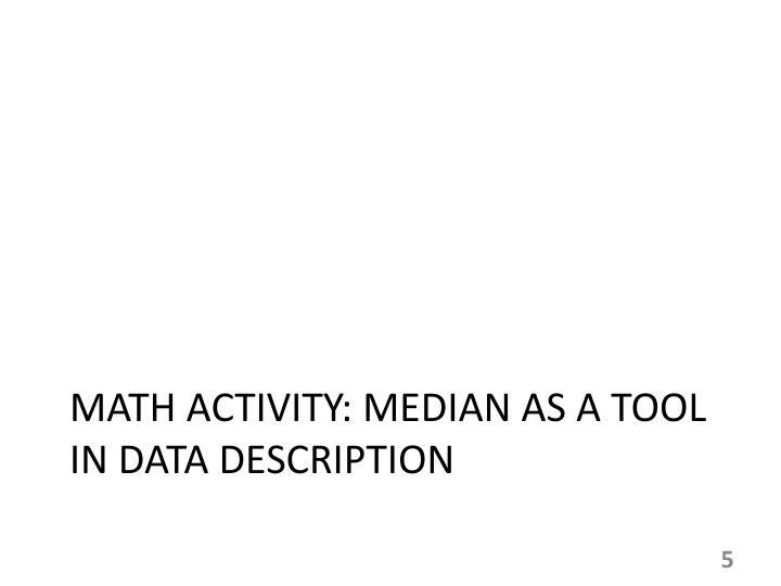 MATH ACTIVITY: MEDIAN AS A TOOL IN DATA DESCRIPTION