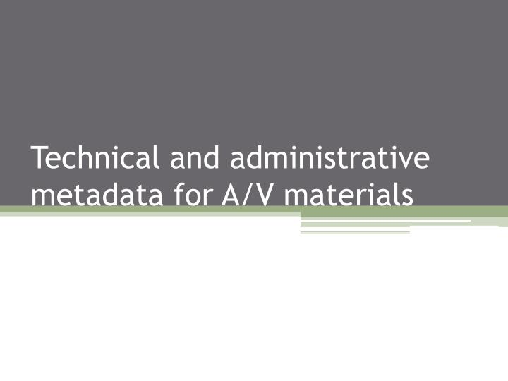 Technical and administrative metadata for A/V materials