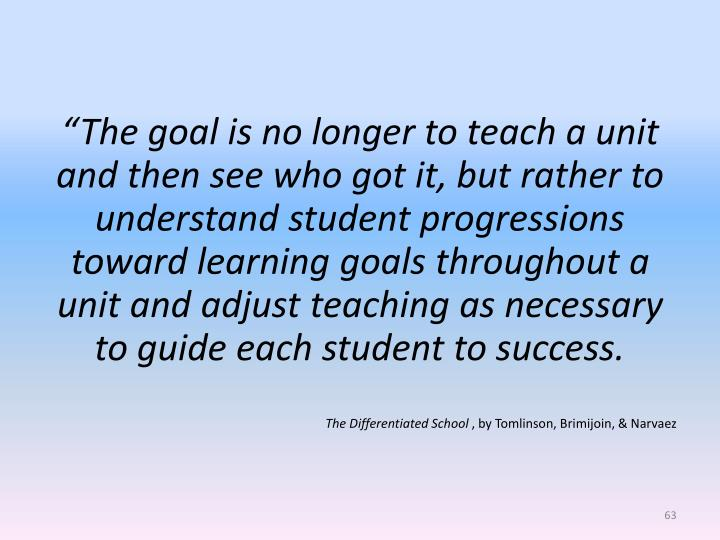 """""""The goal is no longer to teach a unit and then see who got it, but rather to understand student progressions toward learning goals throughout a unit and adjust teaching as necessary to guide each student to success."""