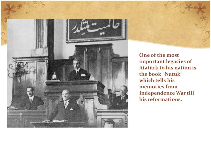 "One of the most important legacies of Atatürk to his nation is the book ""Nutuk"" which tells his memories from Independence War till his reformations."