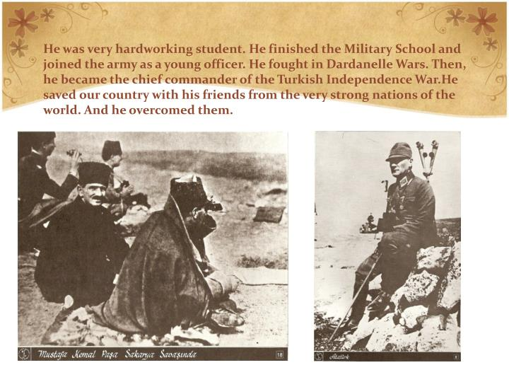 He was very hardworking student. He finished the Military School and joined the army as a young officer. He fought in Dardanelle Wars. Then, he became the chief commander of the Turkish Independence War.He saved our country with his friends from the very strong nations of the world. And he overcomed them.