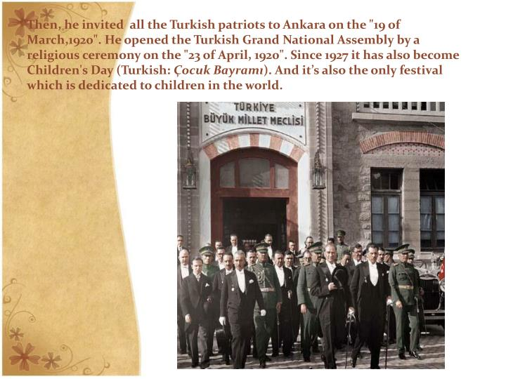 "Then, he invited  all the Turkish patriots to Ankara on the ""19 of March,1920"". He opened the Turkish Grand National Assembly by a religious ceremony on the ""23 of April, 1920"". Since 1927 it has also become Children's Day (Turkish:"