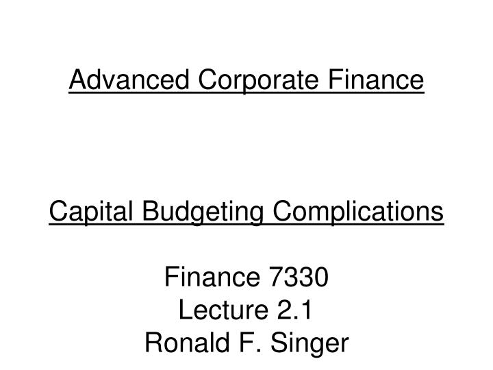 Advanced corporate finance capital budgeting complications finance 7330 lecture 2 1 ronald f singer
