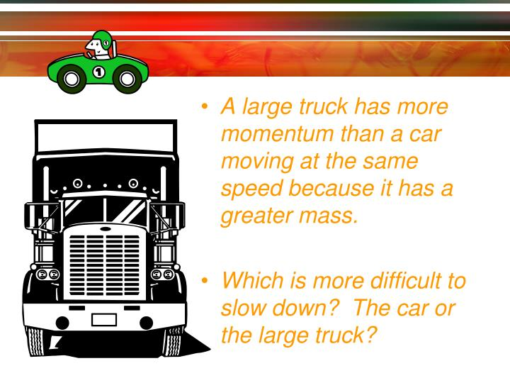 A large truck has more momentum than a car moving at the same speed because it has a greater mass.