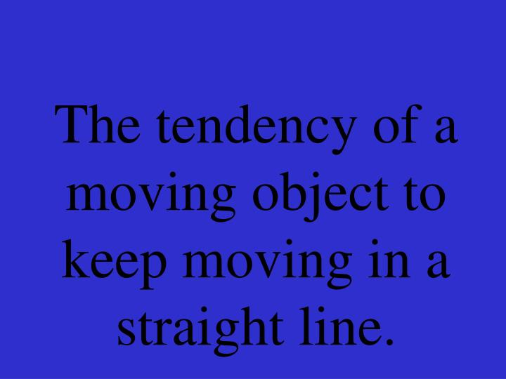 The tendency of a moving object to keep moving in a straight line.