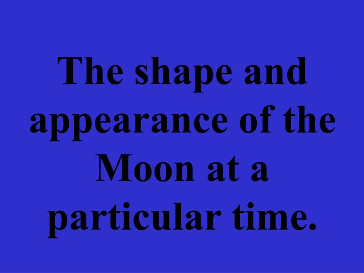 The shape and appearance of the Moon at a particular time.