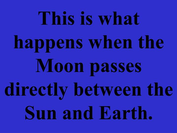 This is what happens when the Moon passes directly between the Sun and Earth.