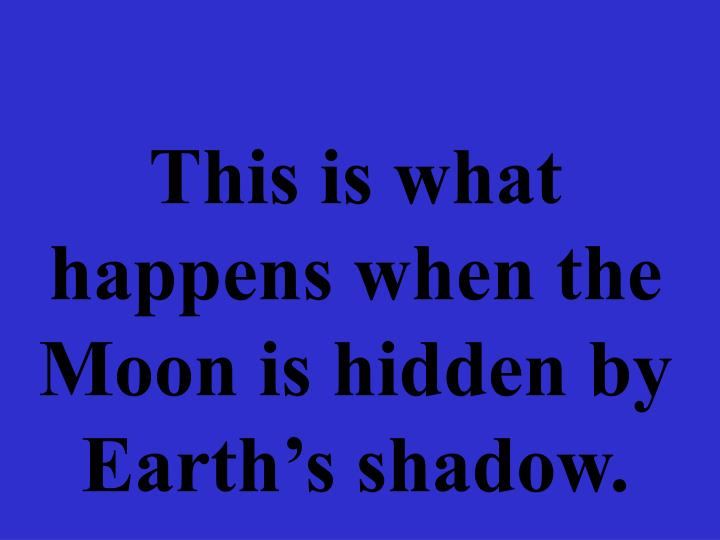 This is what happens when the Moon is hidden by Earth's shadow.