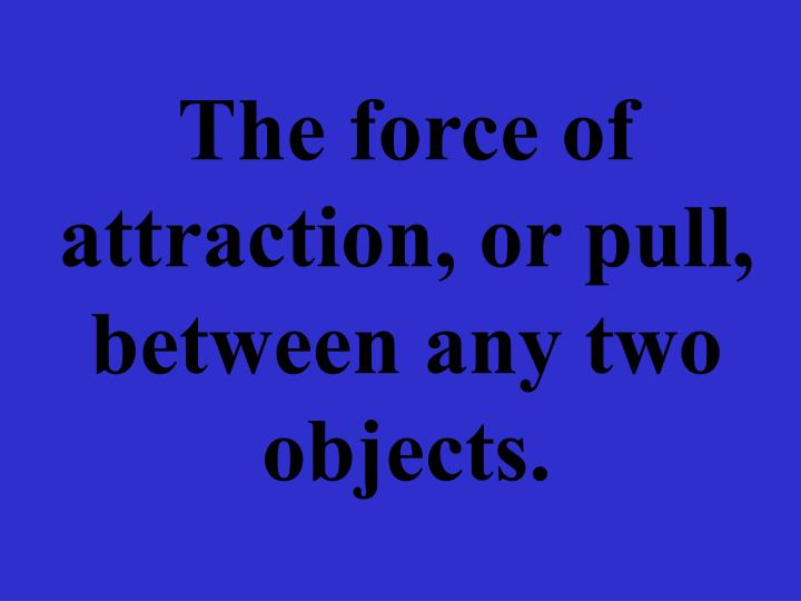 The force of attraction, or pull, between any two objects.
