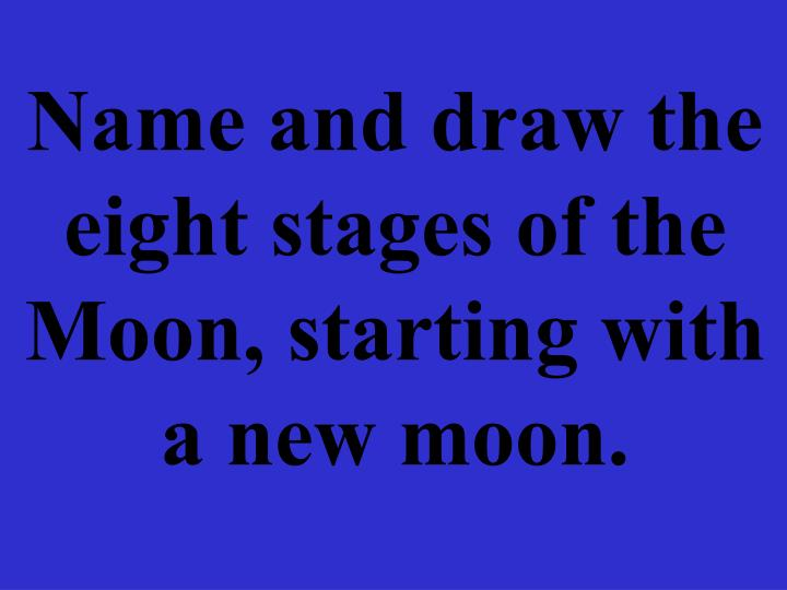 Name and draw the eight stages of the Moon, starting with a new moon.