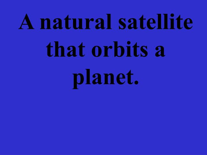 A natural satellite that orbits a planet.