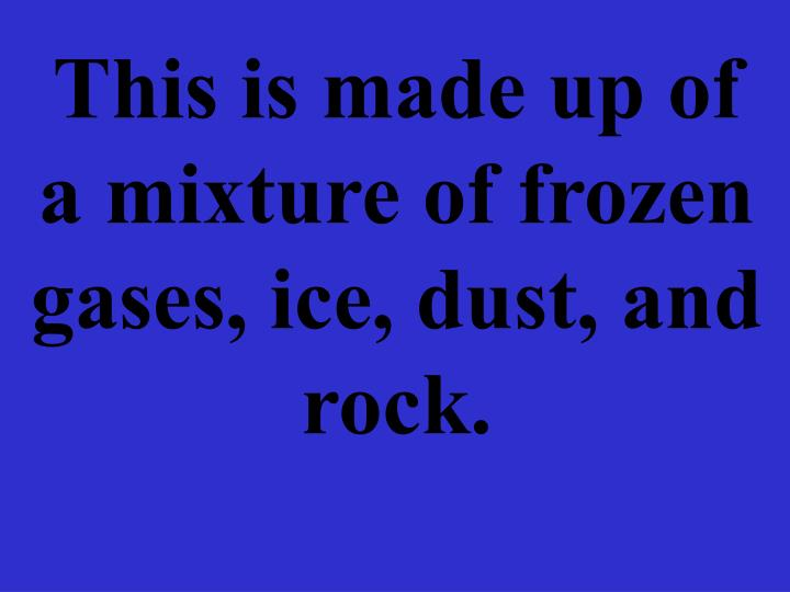 This is made up of a mixture of frozen gases, ice, dust, and rock.