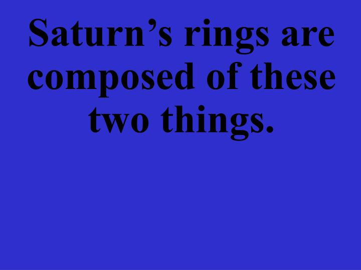 Saturn's rings are composed of these two things.