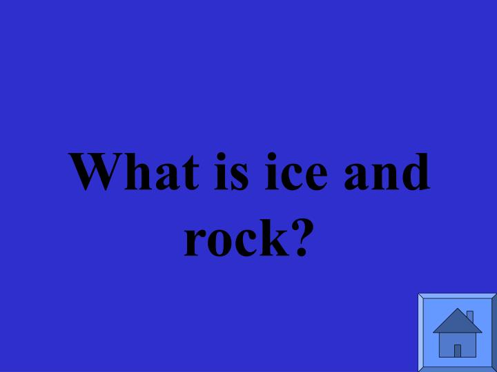 What is ice and rock?