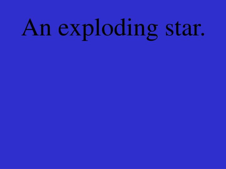 An exploding star.