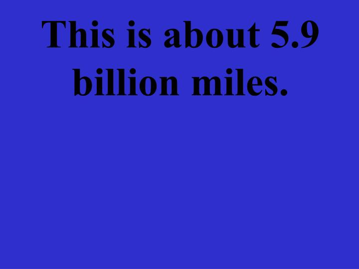 This is about 5.9 billion miles.