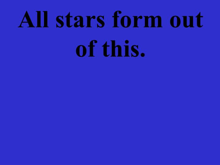 All stars form out of this.