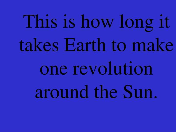 This is how long it takes Earth to make one revolution around the Sun.