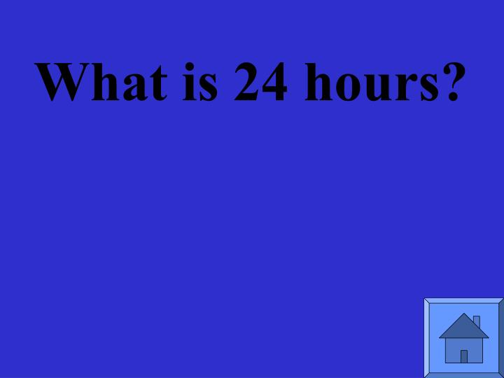 What is 24 hours?