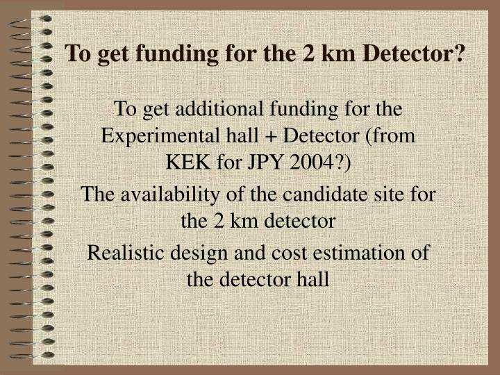 To get funding for the 2 km Detector?