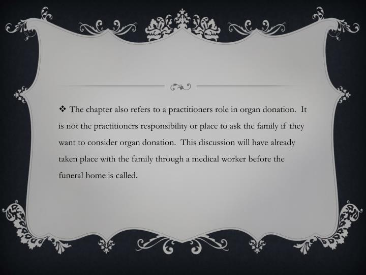 The chapter also refers to a practitioners role in organ donation.  It is not the practitioners responsibility or place to ask the family if they want to consider organ donation.  This discussion will have already taken place with the family through a medical worker before the funeral home is called.