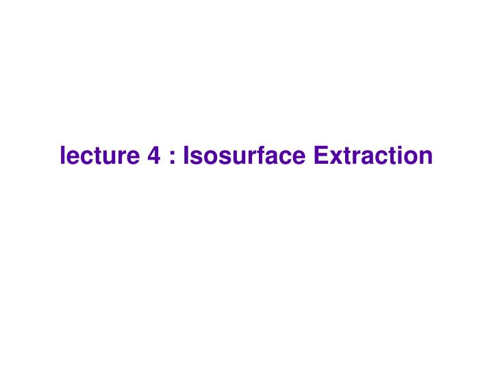Lecture 4 isosurface extraction