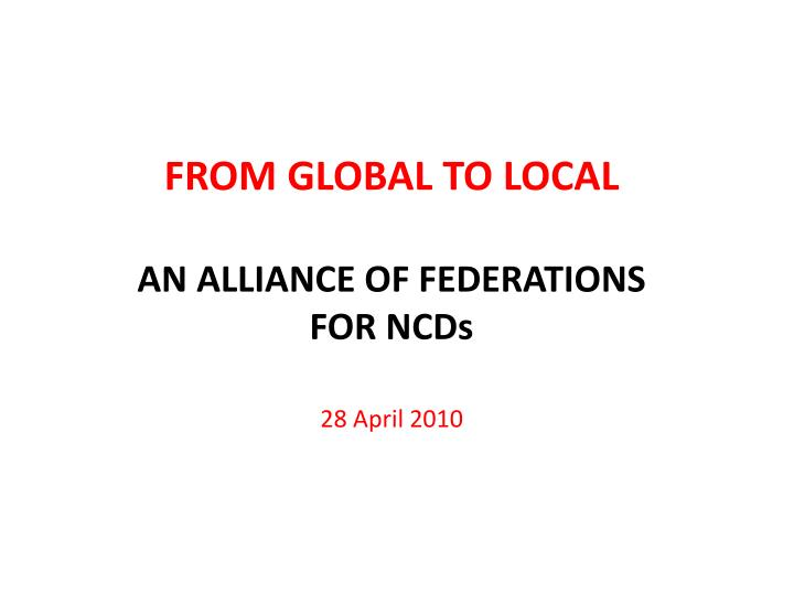 from global to local an alliance of federations for ncds 28 april 2010 n.