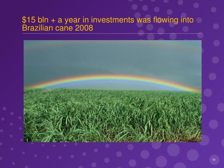 $15 bln + a year in investments was flowing into Brazilian cane 2008