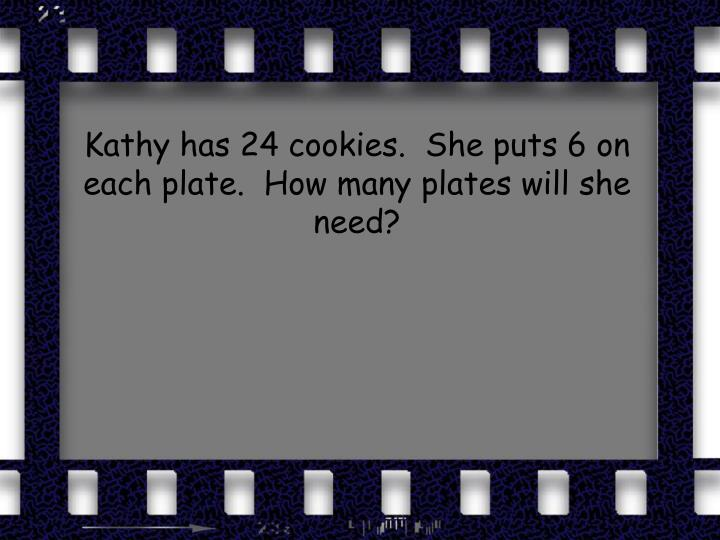 Kathy has 24 cookies.  She puts 6 on each plate.  How many plates will she need?