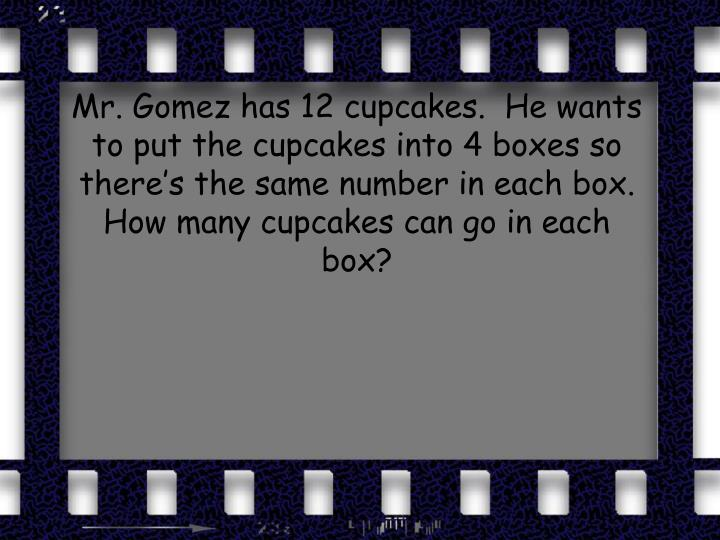 Mr. Gomez has 12 cupcakes.  He wants to put the cupcakes into 4 boxes so there's the same number in each box.  How many cupcakes can go in each box?