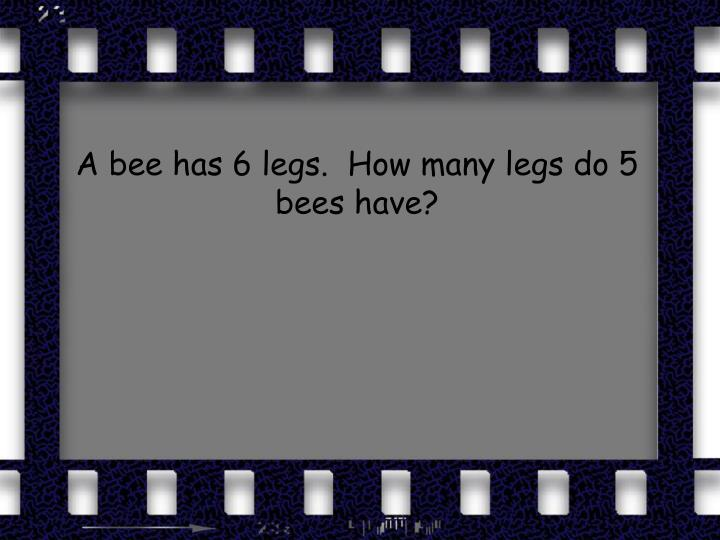 A bee has 6 legs.  How many legs do 5 bees have?