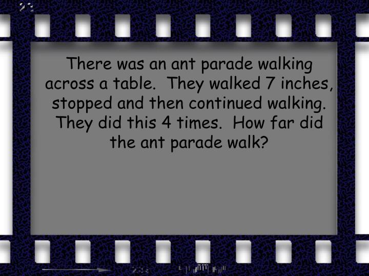 There was an ant parade walking across a table.  They walked 7 inches, stopped and then continued walking.  They did this 4 times.  How far did the ant parade walk?