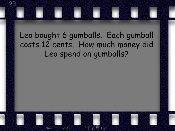 Leo bought 6 gumballs.  Each gumball costs 12 cents.  How much money did Leo spend on gumballs?