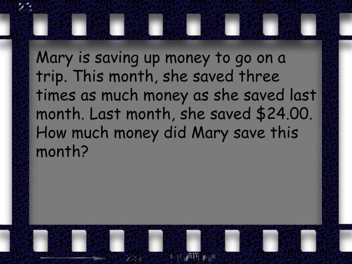 Mary is saving up money to go on a trip. This month, she saved three times as much money as she saved last month. Last month, she saved $24.00. How much money did Mary save this month?